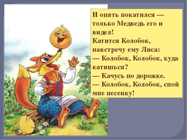 Я Колобок, Колобок, Я по коробу скребен, По сусеку метен, На сметане мешон Да...