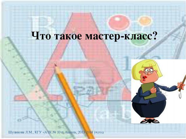 Что такое мастер-класс? Шупикова Л.М., КГУ «АТК № 10 г. Акколь, 2013-2014 уч....