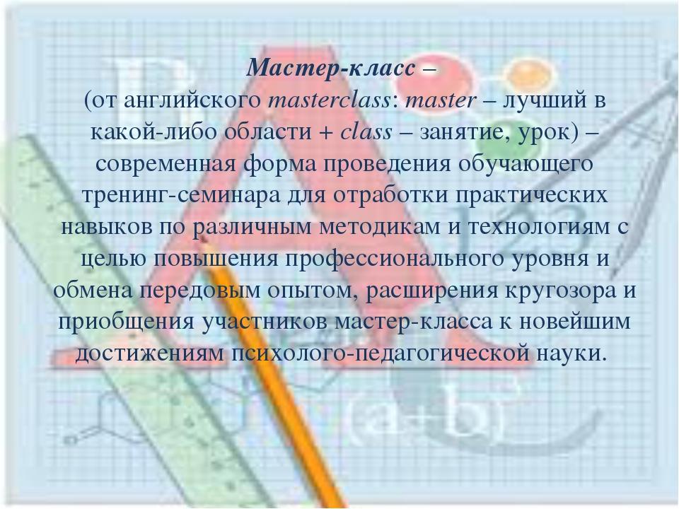 Мастер-класс – (от английского masterclass: master – лучший в какой-либо обла...