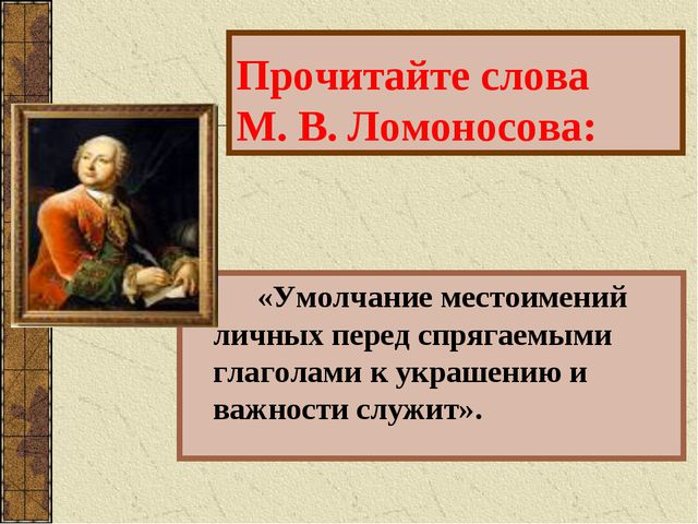 Прочитайте слова М. В. Ломоносова: «Умолчание местоимений личных перед спряга...
