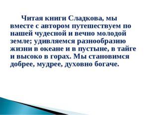 Читая книги Сладкова, мы вместе с автором путешествуем по нашей чудесной и в