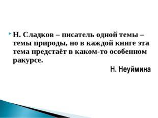 Н. Сладков – писатель одной темы – темы природы, но в каждой книге эта тема п