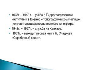 1938г. - 1942 г. – учёба в Гидрографическом институте и в Военно – топографич