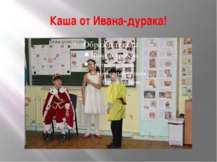 Каша от Ивана-дурака!