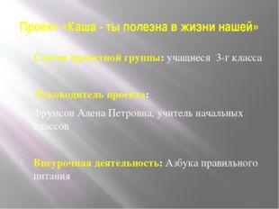 Проект «Каша - ты полезна в жизни нашей» Состав проектной группы:учащиеся 3-