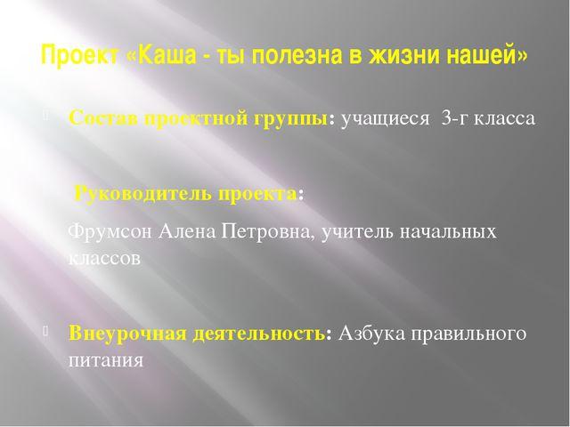 Проект «Каша - ты полезна в жизни нашей» Состав проектной группы:учащиеся 3-...
