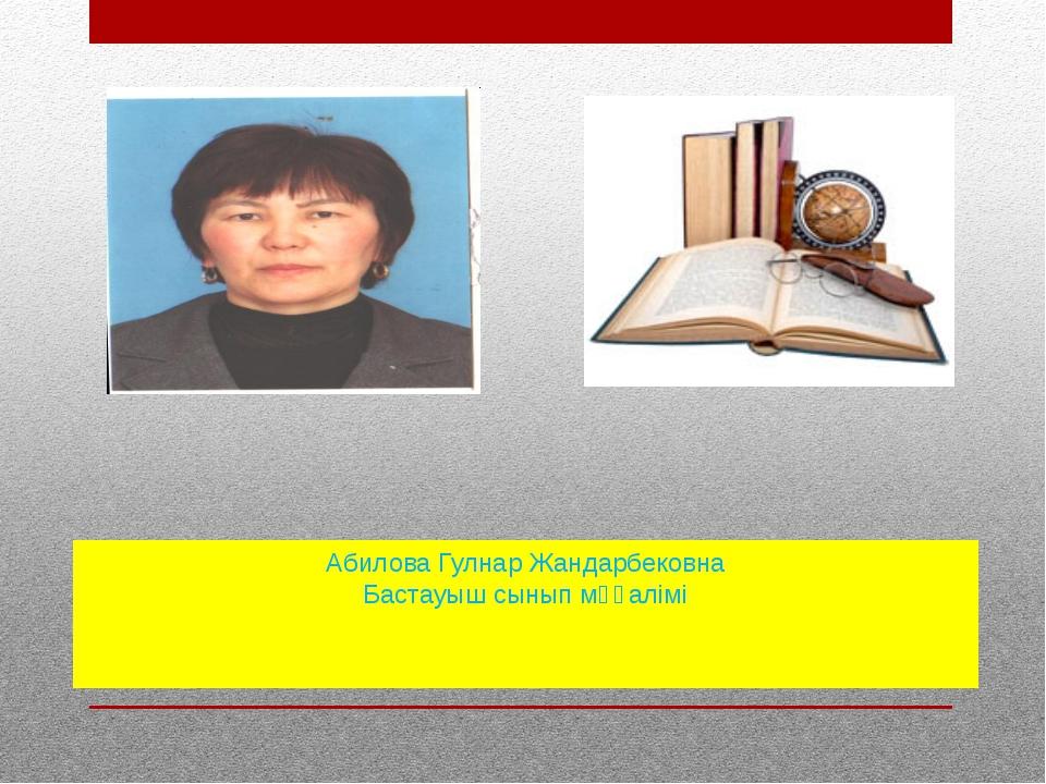 Абилова Гулнар Жандарбековна Бастауыш сынып мұғалімі