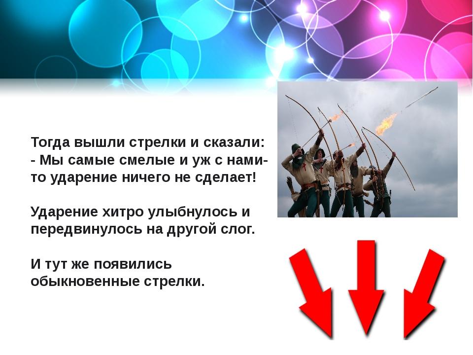 Тогда вышли стрелки и сказали: - Мы самые смелые и уж с нами-то ударение ниче...