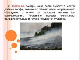 2) торфяные пожары чаще всего бывают в местах добычи торфа, возникают обычно