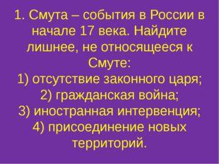 1. Смута – события в России в начале 17 века. Найдите лишнее, не относящееся