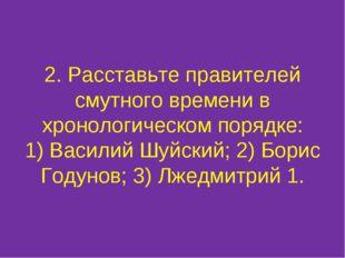2. Расставьте правителей смутного времени в хронологическом порядке: 1) Васил