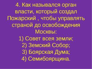 4. Как назывался орган власти, который создал Пожарский , чтобы управлять стр