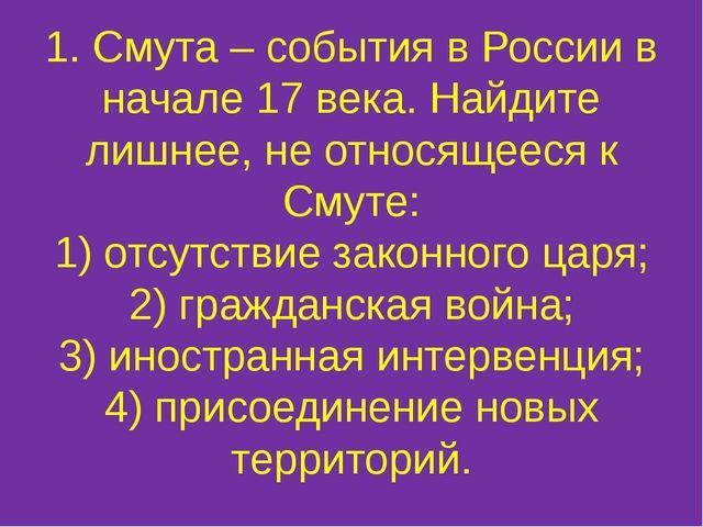 1. Смута – события в России в начале 17 века. Найдите лишнее, не относящееся...