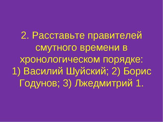 2. Расставьте правителей смутного времени в хронологическом порядке: 1) Васил...