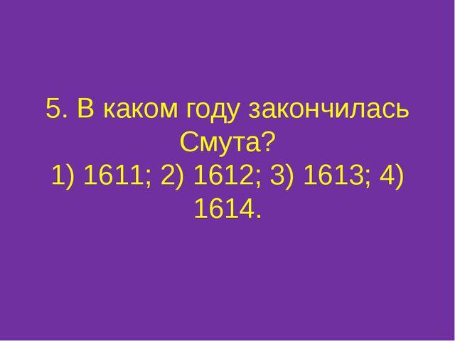 5. В каком году закончилась Смута? 1) 1611; 2) 1612; 3) 1613; 4) 1614.