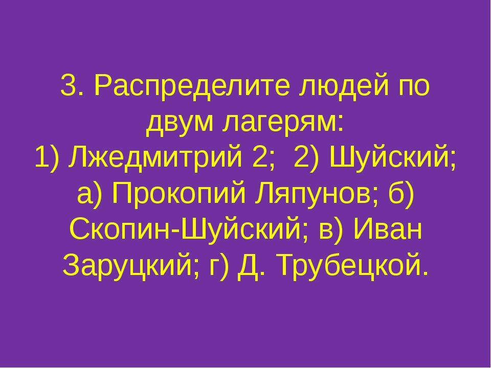 3. Распределите людей по двум лагерям: 1) Лжедмитрий 2; 2) Шуйский; а) Прокоп...