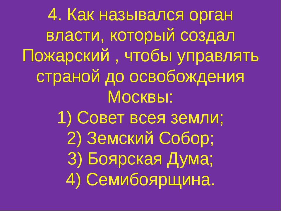 4. Как назывался орган власти, который создал Пожарский , чтобы управлять стр...