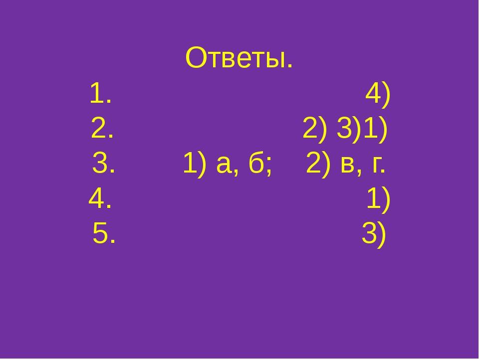 Ответы. 1. 4) 2. 2) 3)1) 3. 1) а, б; 2) в, г. 4. 1) 5. 3)