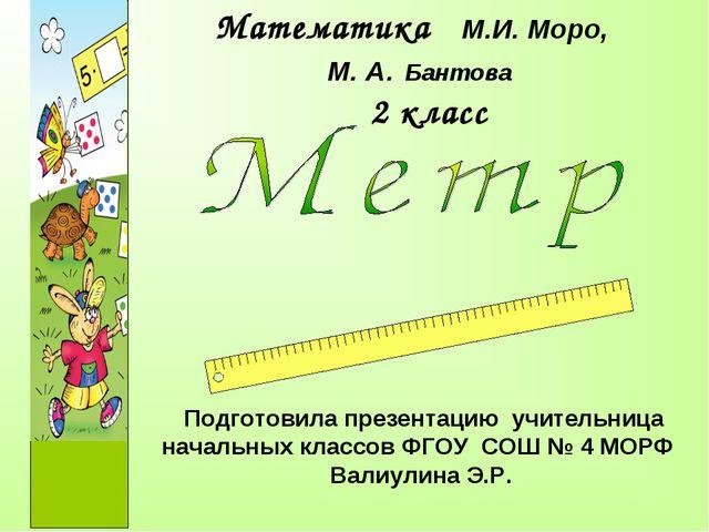 Математика М.И. Моро, М. А. Бантова 2 класс Подготовила презентацию учительни...