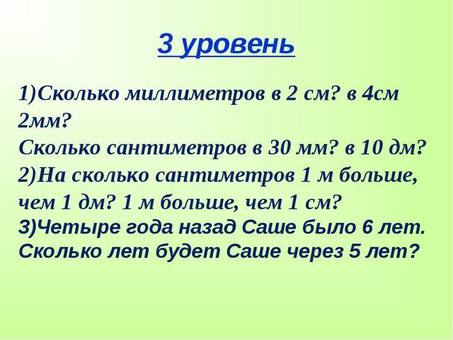 3 уровень 1)Сколько миллиметров в 2 см? в 4см 2мм? Сколько сантиметров в 30 м...