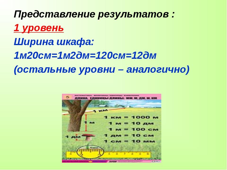 Представление результатов : 1 уровень Ширина шкафа: 1м20см=1м2дм=120см=12дм (...