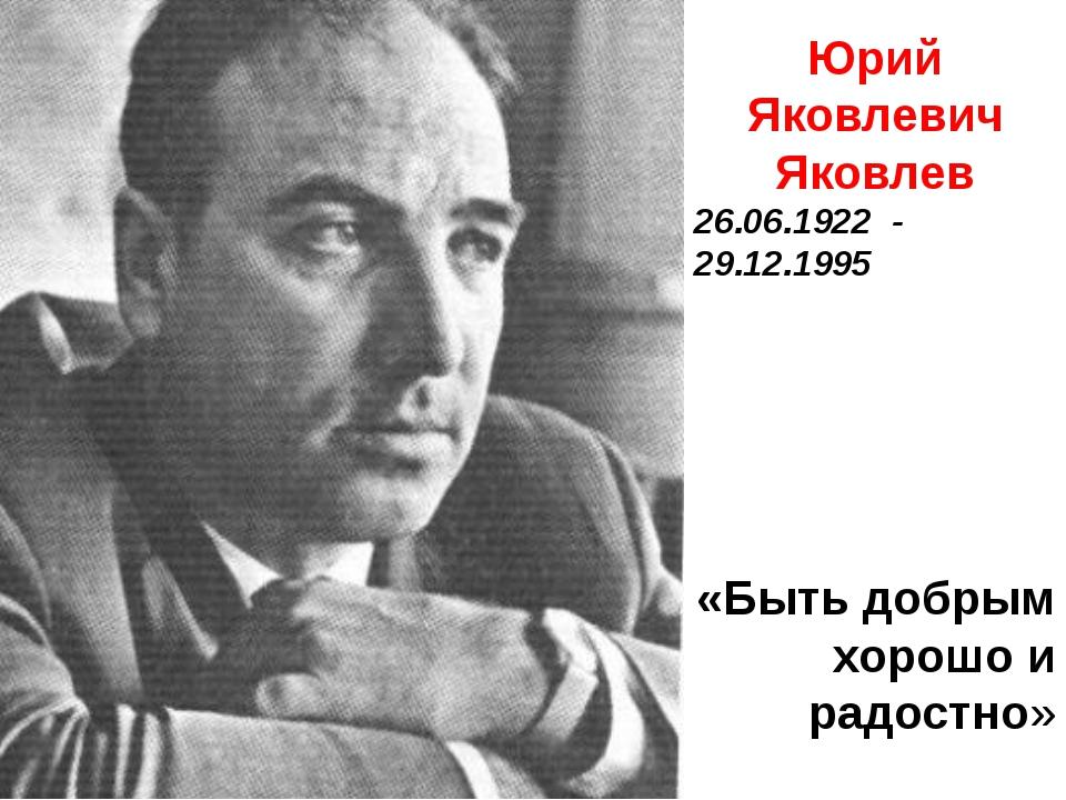 Юрий Яковлевич Яковлев 26.06.1922 - 29.12.1995 «Быть добрым хорошо и радостно»