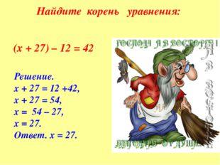 Найдите корень уравнения: (х + 27) – 12 = 42 Решение. х + 27 = 12 +42, х + 27