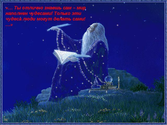 «… Ты отлично знаешь сам – мир наполнен чудесами! Только эти чудеса люди мог...