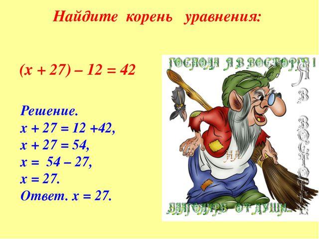 Найдите корень уравнения: (х + 27) – 12 = 42 Решение. х + 27 = 12 +42, х + 27...