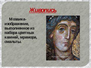 Живопись Мозаика- изображение, выполненное из набора цветных камней, мрамора