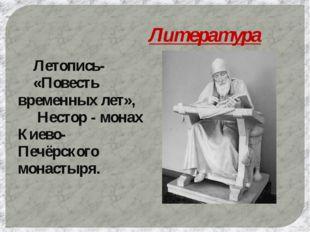 Литература Летопись- «Повесть временных лет»,  Нестор - монах Киево-Печёрс