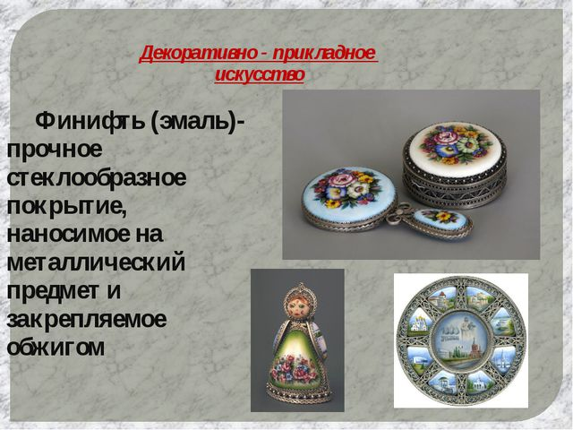 Декоративно - прикладное искусство Финифть (эмаль)- прочное стеклообразное...