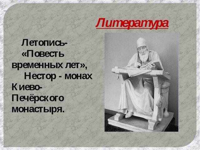 Литература Летопись- «Повесть временных лет»,  Нестор - монах Киево-Печёрс...