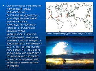 Самое опасное загрязнение окружающей среды – радиоактивное. Источниками радио