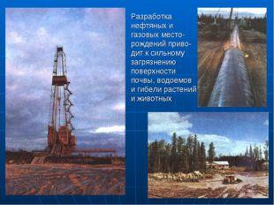 Разработка нефтяных и газовых место-рождений приво-дит к сильному загрязнению