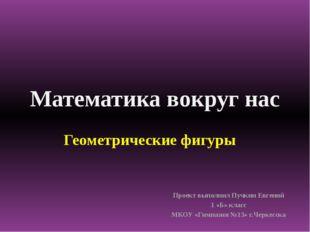 Математика вокруг нас Проект выполнил Пучкин Евгений 1 «Б» класс МКОУ «Гимназ
