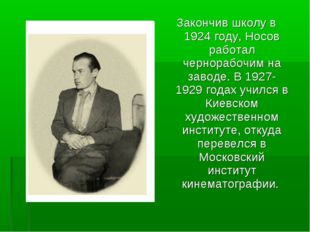 Закончив школу в 1924 году, Носов работал чернорабочим на заводе. В 1927-1929