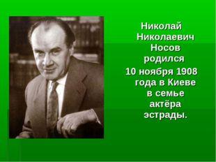 Николай Николаевич Носов родился 10 ноября 1908 года в Киеве в семье актёра э