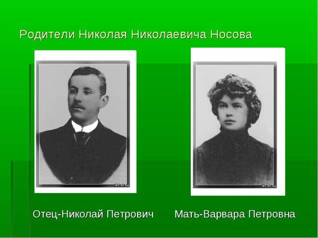 Родители Николая Николаевича Носова Отец-Николай Петрович Мать-Варвара Петровна