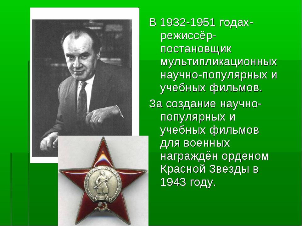 В 1932-1951 годах-режиссёр-постановщик мультипликационных научно-популярных и...