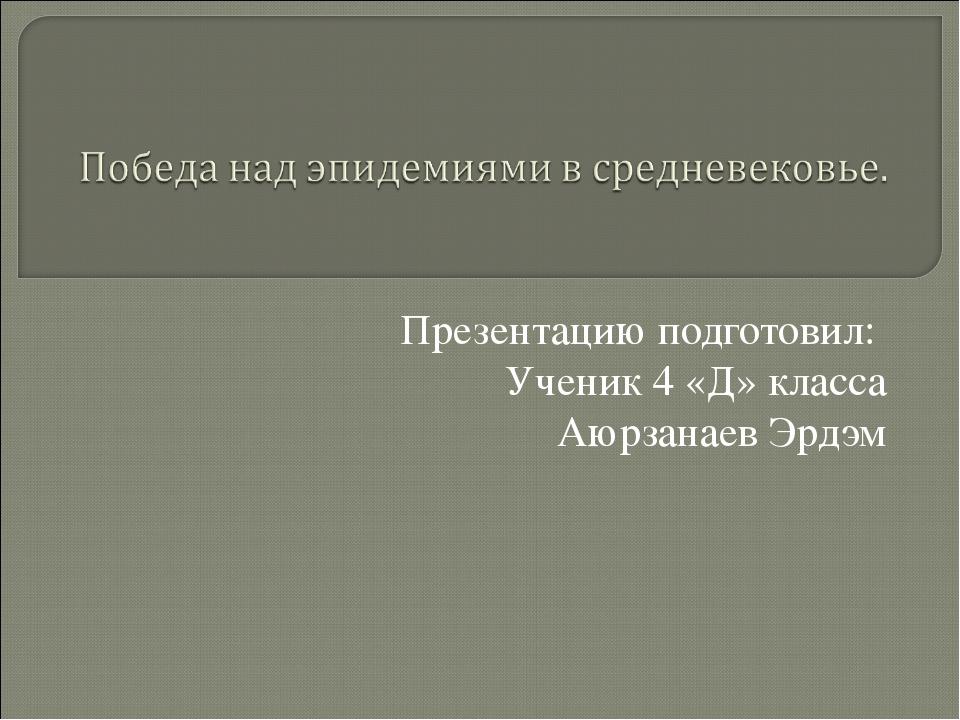 Презентацию подготовил: Ученик 4 «Д» класса Аюрзанаев Эрдэм
