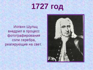 1727 год Иоганн Шульц внедрил в процесс фотографирования соли серебра, реагир
