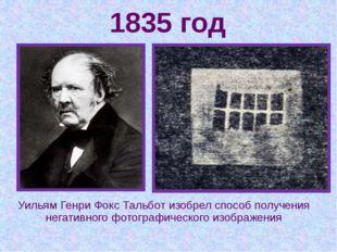 1835 год Уильям Генри Фокс Тальбот изобрел способ получения негативного фотог