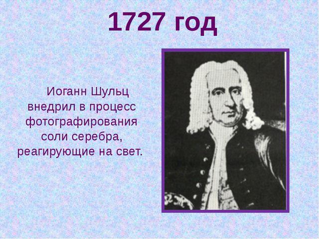 1727 год Иоганн Шульц внедрил в процесс фотографирования соли серебра, реагир...
