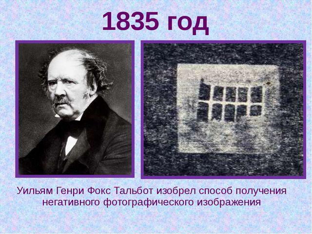 1835 год Уильям Генри Фокс Тальбот изобрел способ получения негативного фотог...