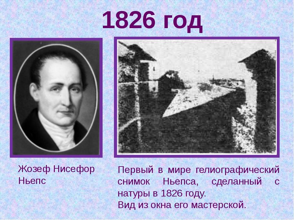 1826 год Жозеф Нисефор Ньепс Первый в мире гелиографический снимок Ньепса, сд...