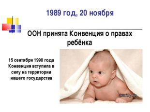 1989 год, 20 ноября ООН принята Конвенция о правах ребёнка 15 сентября 1990 г