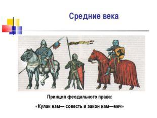 Средние века Принцип феодального права: «Кулак нам— совесть и закон нам—меч»