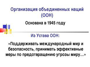 Организация объединенных наций (ООН) Основана в 1945 году Из Устава ООН: «Под