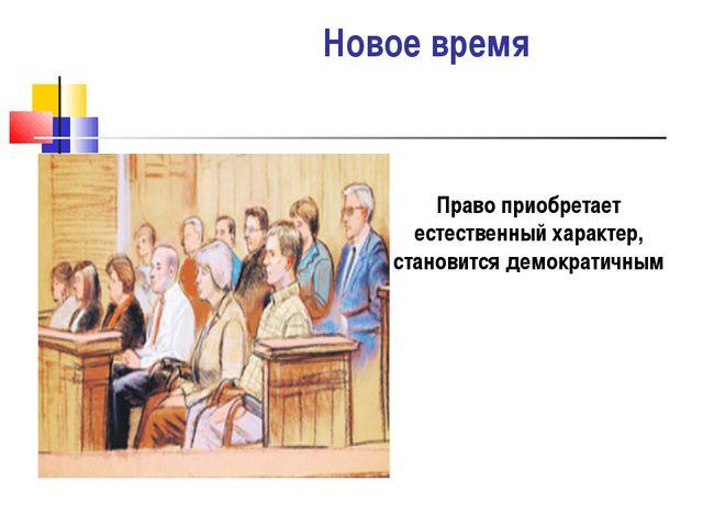 Новое время Право приобретает естественный характер, становится демократичным